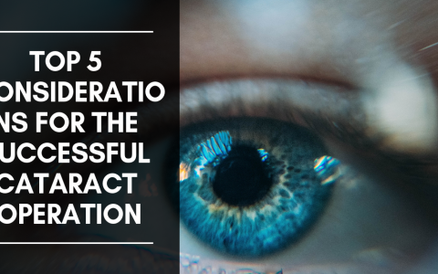 Top 5 Considerations for the Successful Cataract Operation
